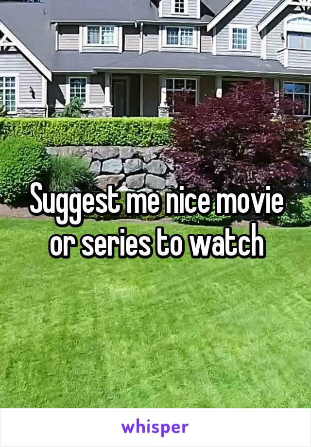 Suggest me nice movie or series to watch