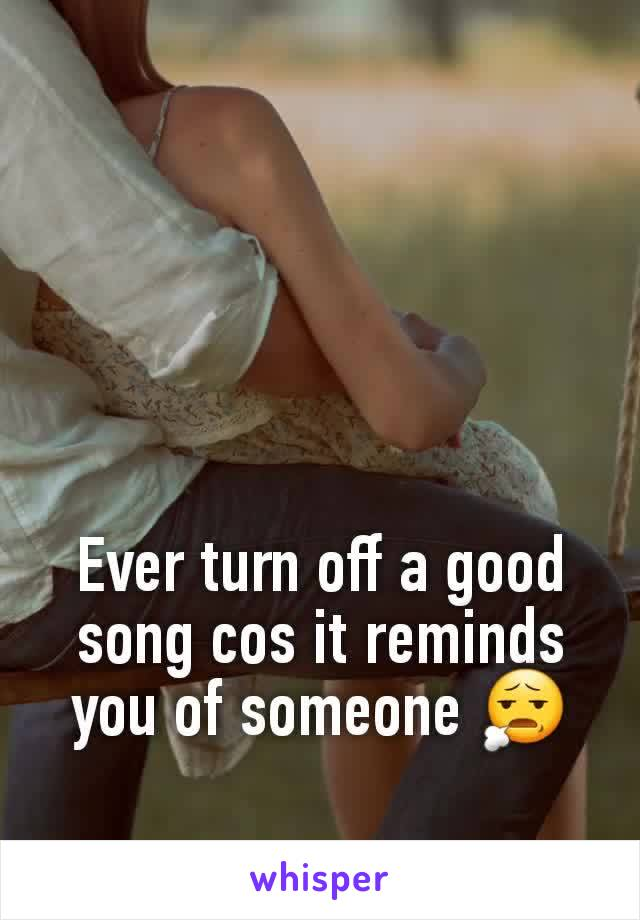 Ever turn off a good song cos it reminds you of someone 😧