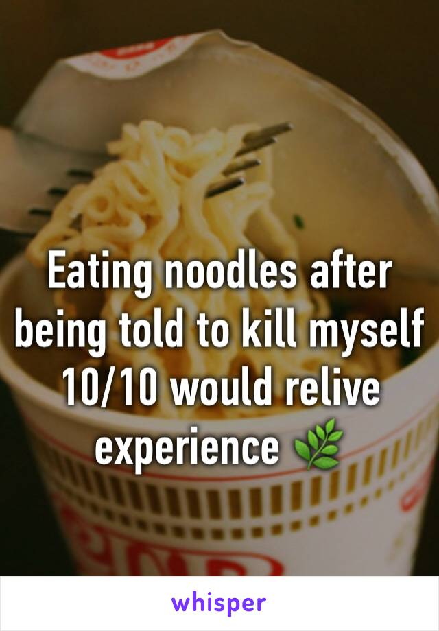 Eating noodles after being told to kill myself 10/10 would relive experience 🌿