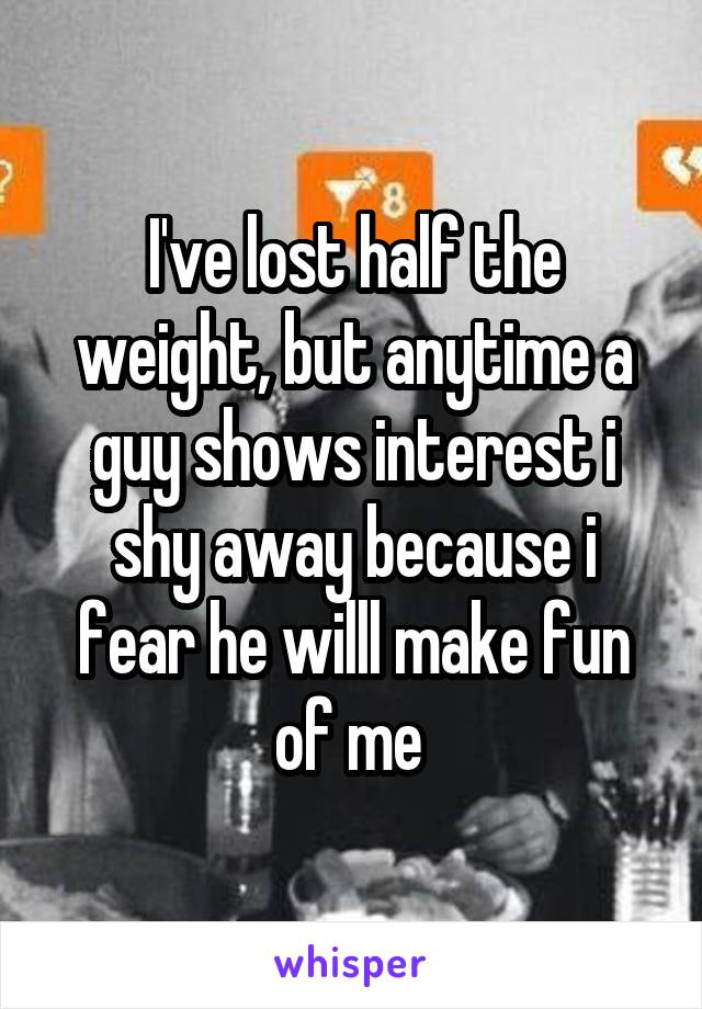I've lost half the weight, but anytime a guy shows interest i shy away because i fear he willl make fun of me