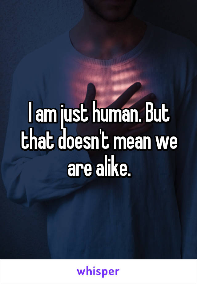 I am just human. But that doesn't mean we are alike.