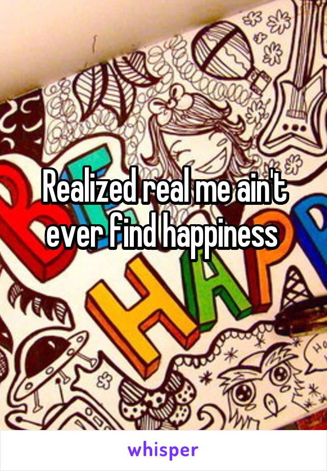 Realized real me ain't ever find happiness
