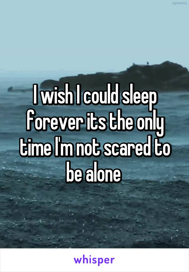 I wish I could sleep forever its the only time I'm not scared to be alone