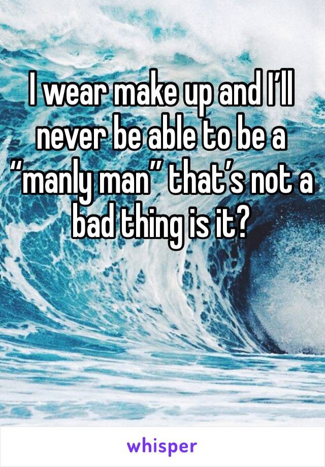 """I wear make up and I'll never be able to be a """"manly man"""" that's not a bad thing is it?"""