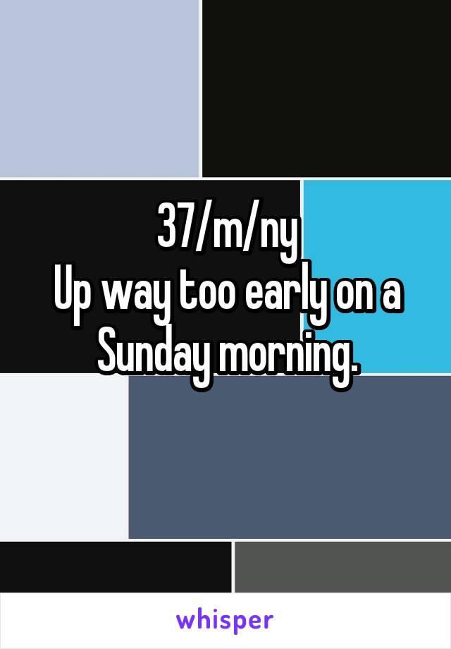 37/m/ny Up way too early on a Sunday morning.