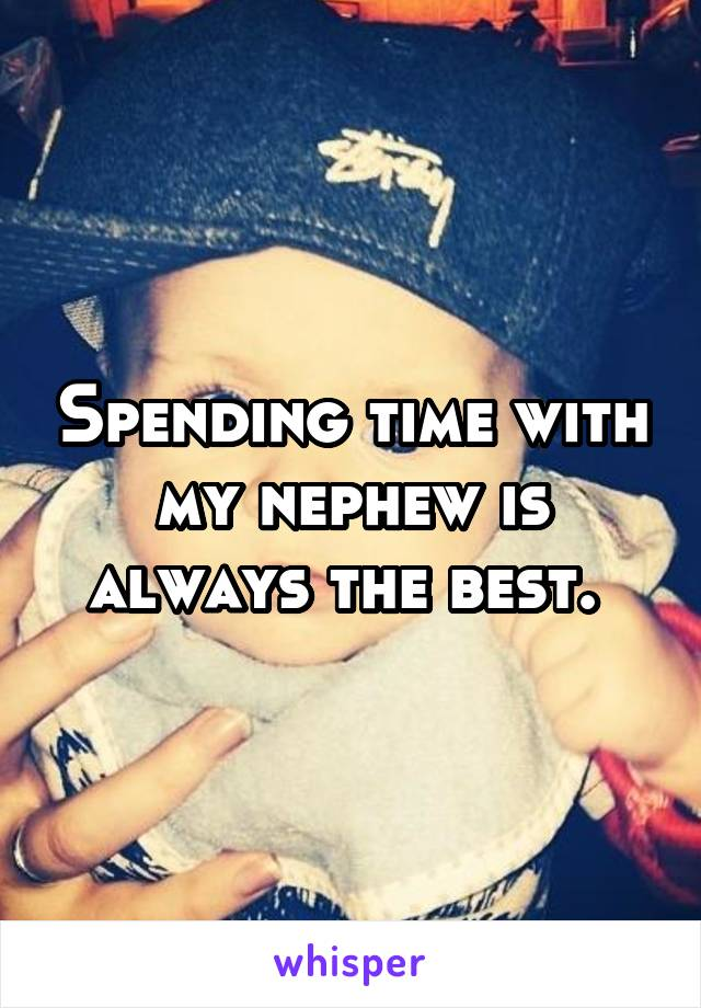 Spending time with my nephew is always the best.