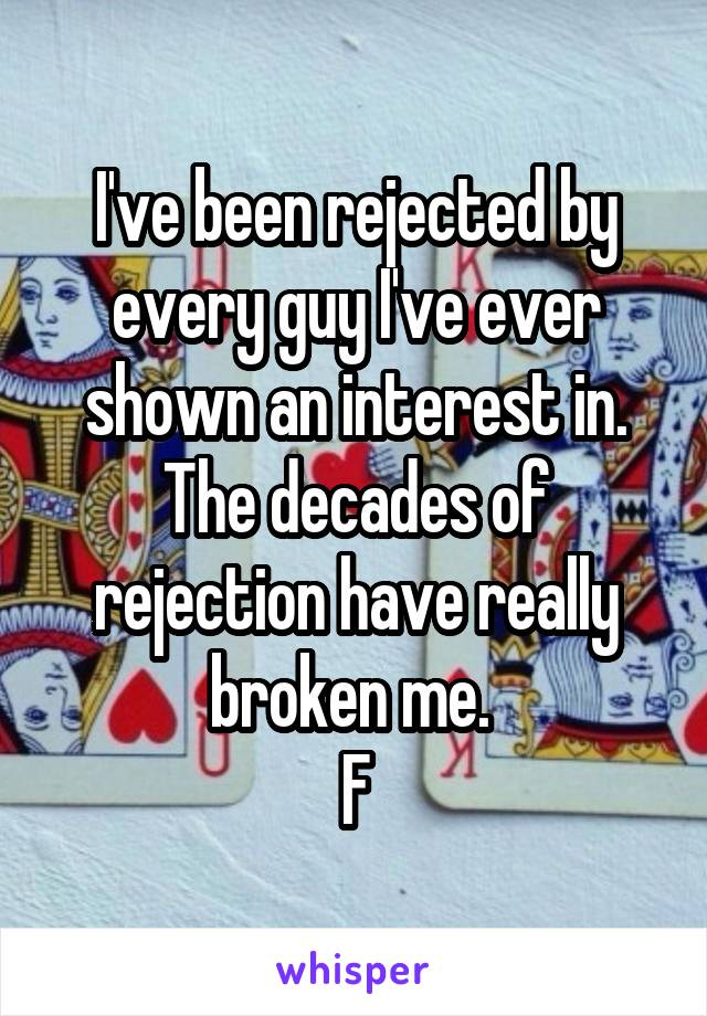I've been rejected by every guy I've ever shown an interest in. The decades of rejection have really broken me.  F