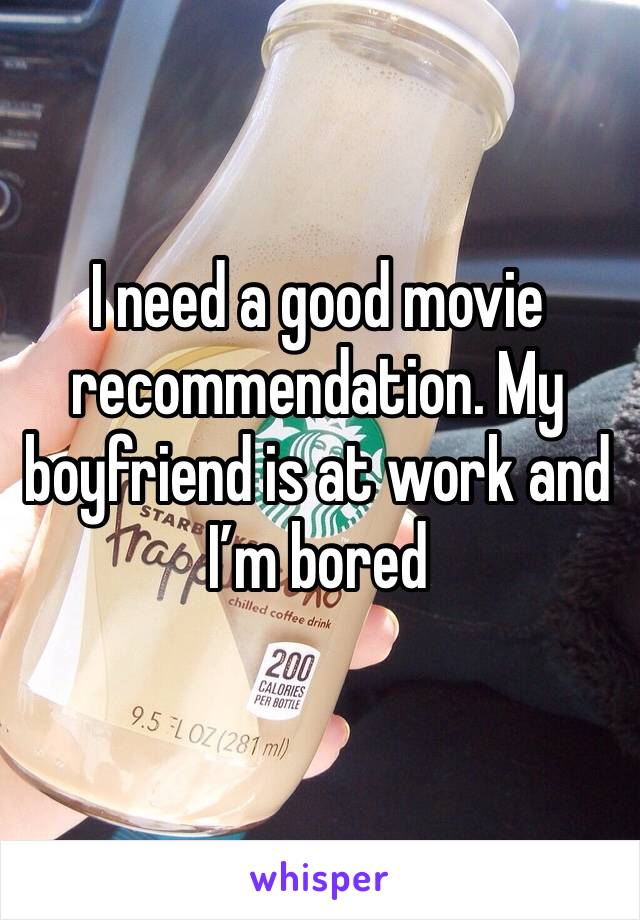 I need a good movie recommendation. My boyfriend is at work and I'm bored