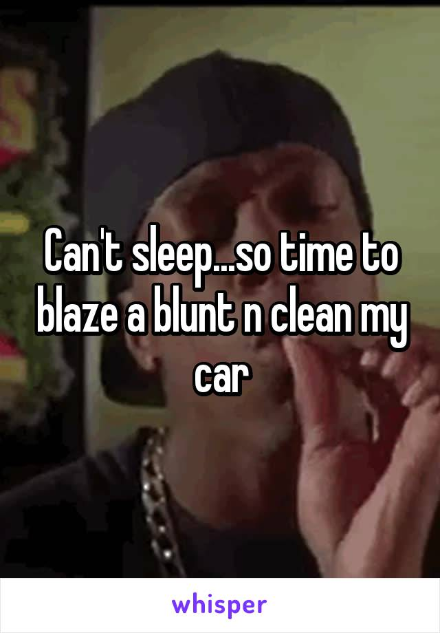Can't sleep...so time to blaze a blunt n clean my car