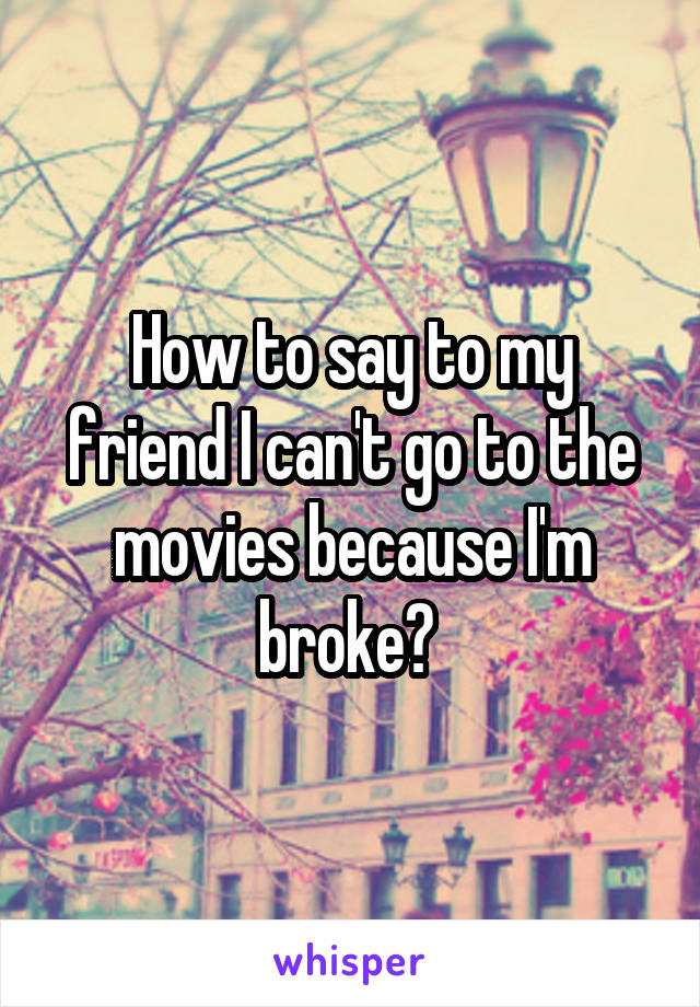How to say to my friend I can't go to the movies because I'm broke?