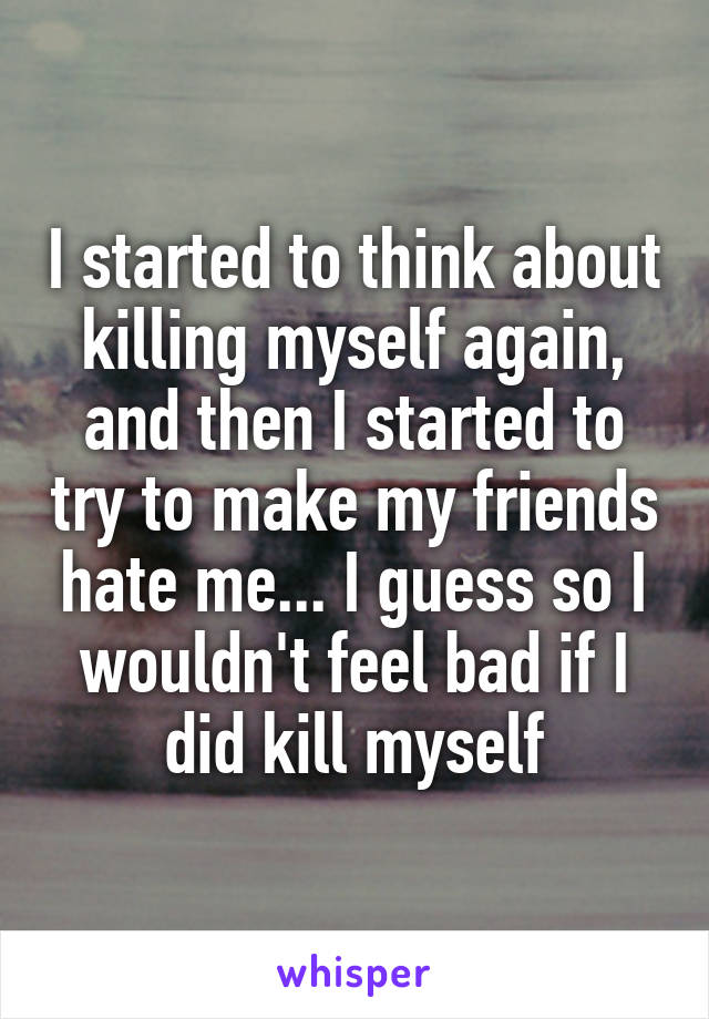 I started to think about killing myself again, and then I started to try to make my friends hate me... I guess so I wouldn't feel bad if I did kill myself