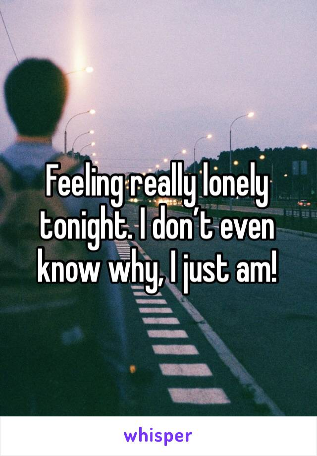 Feeling really lonely tonight. I don't even know why, I just am!