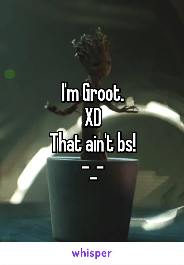 I'm Groot. XD That ain't bs! -_-