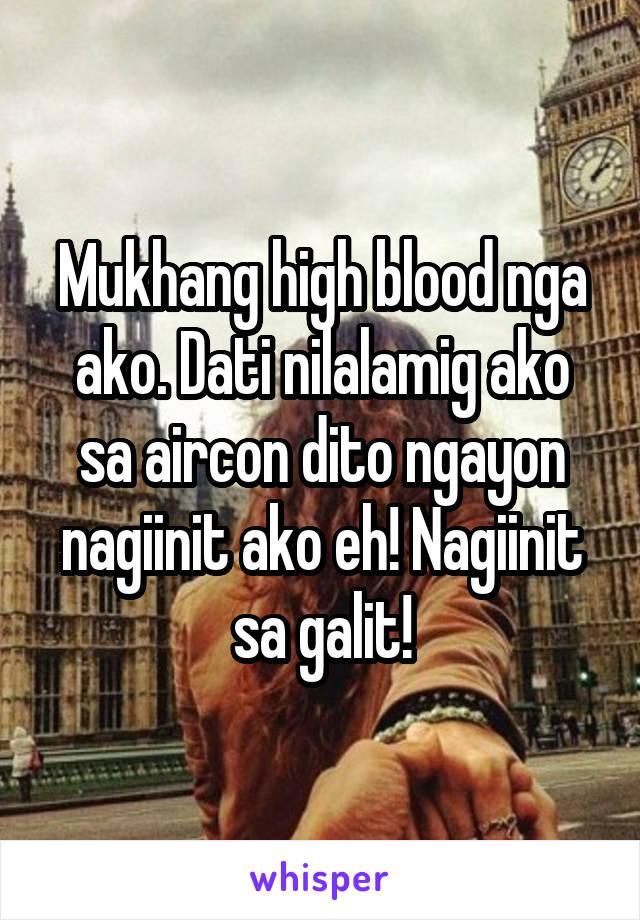 Mukhang high blood nga ako. Dati nilalamig ako sa aircon dito ngayon nagiinit ako eh! Nagiinit sa galit!