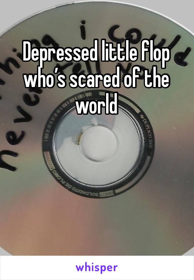 Depressed little flop who's scared of the world