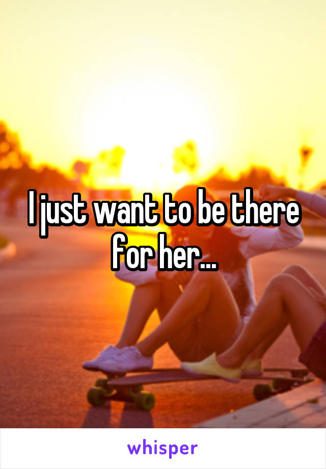 I just want to be there for her...