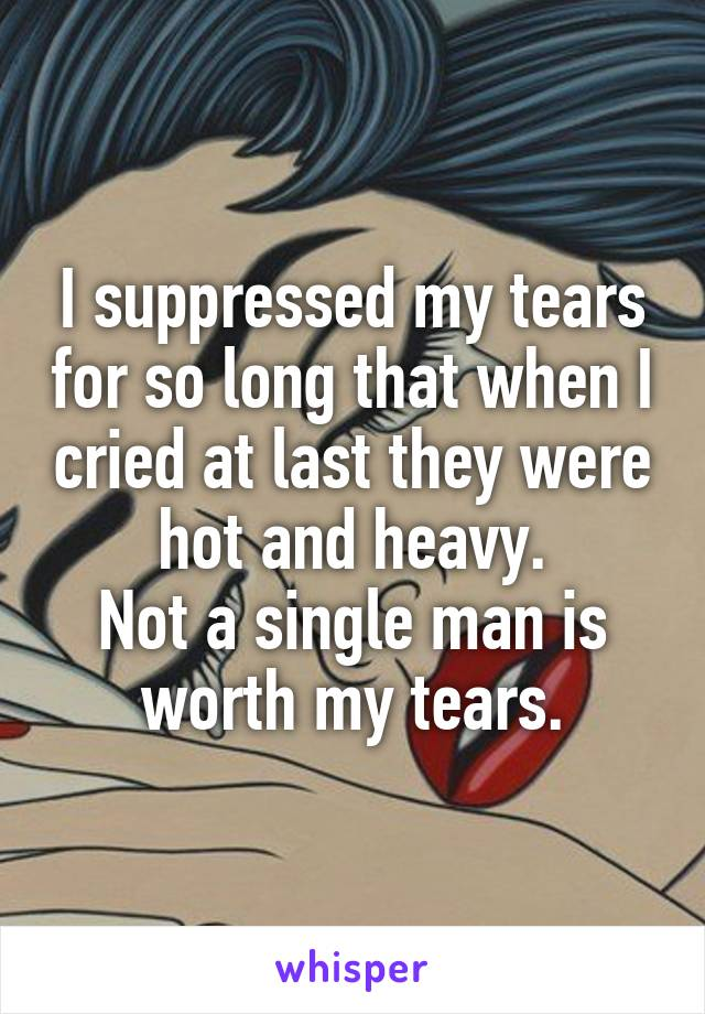 I suppressed my tears for so long that when I cried at last they were hot and heavy. Not a single man is worth my tears.