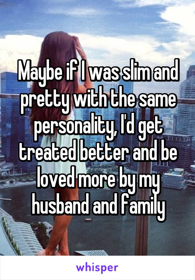 Maybe if I was slim and pretty with the same personality, I'd get treated better and be loved more by my husband and family