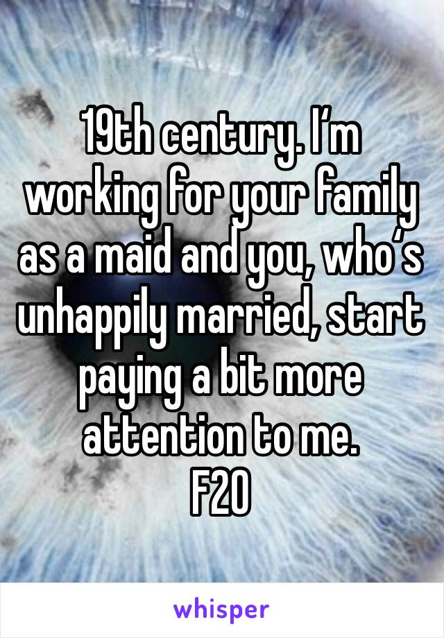 19th century. I'm working for your family as a maid and you, who's unhappily married, start paying a bit more attention to me.  F20