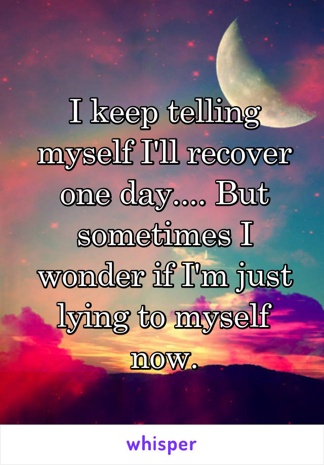 I keep telling myself I'll recover one day.... But sometimes I wonder if I'm just lying to myself now.