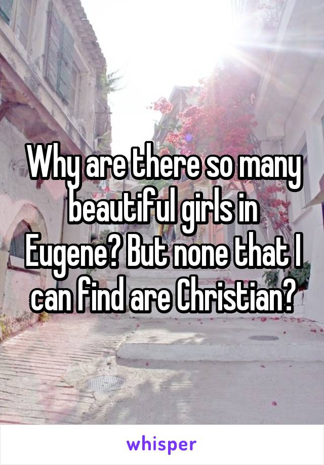 Why are there so many beautiful girls in Eugene? But none that I can find are Christian?