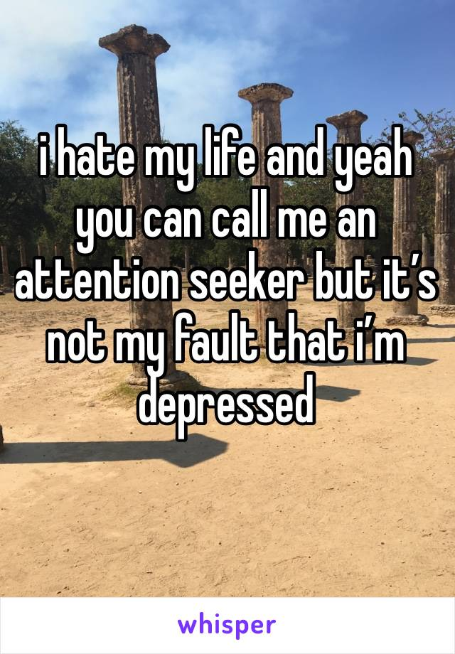 i hate my life and yeah you can call me an attention seeker but it's not my fault that i'm depressed