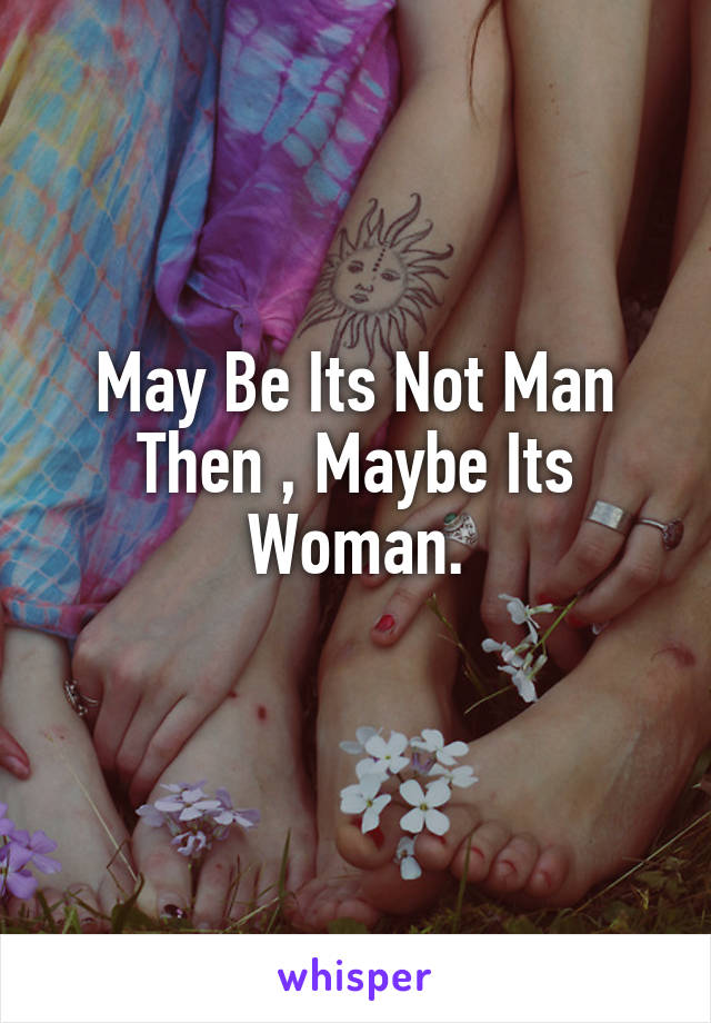 May Be Its Not Man Then , Maybe Its Woman.