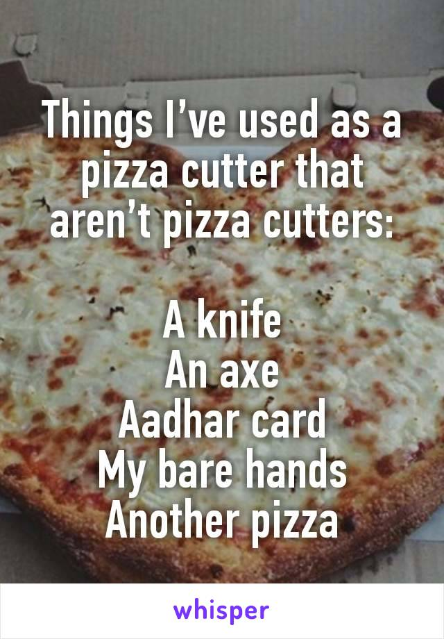 Things I've used as a pizza cutter that aren't pizza cutters:  A knife An axe Aadhar card My bare hands Another pizza