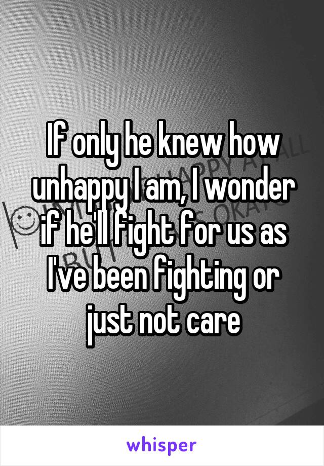 If only he knew how unhappy I am, I wonder if he'll fight for us as I've been fighting or just not care