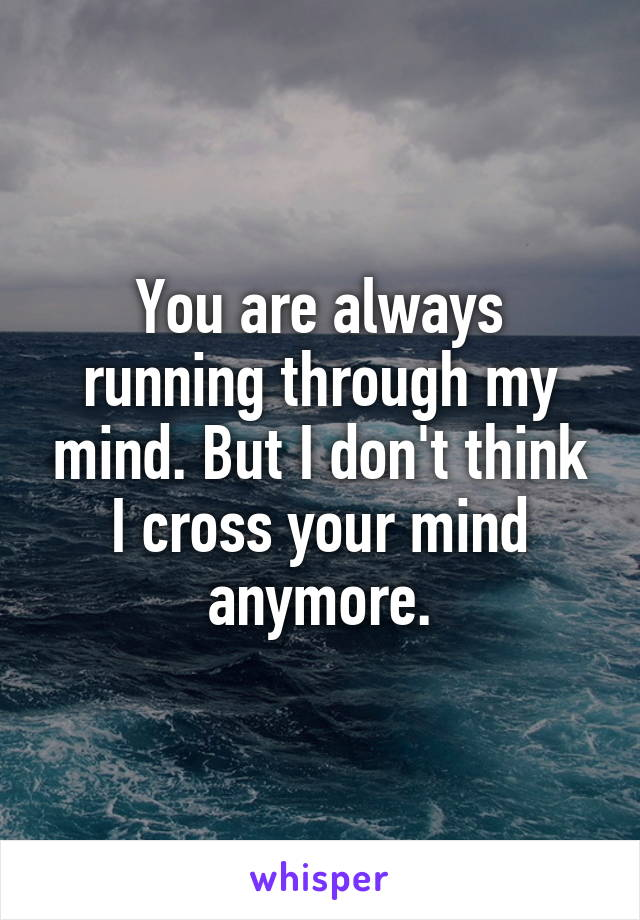 You are always running through my mind. But I don't think I cross your mind anymore.