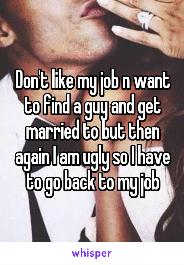 Don't like my job n want to find a guy and get married to but then again I am ugly so I have to go back to my job