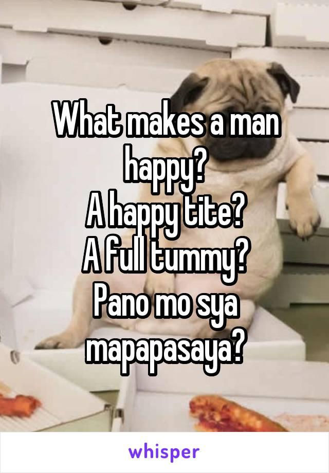 What makes a man happy? A happy tite? A full tummy? Pano mo sya mapapasaya?