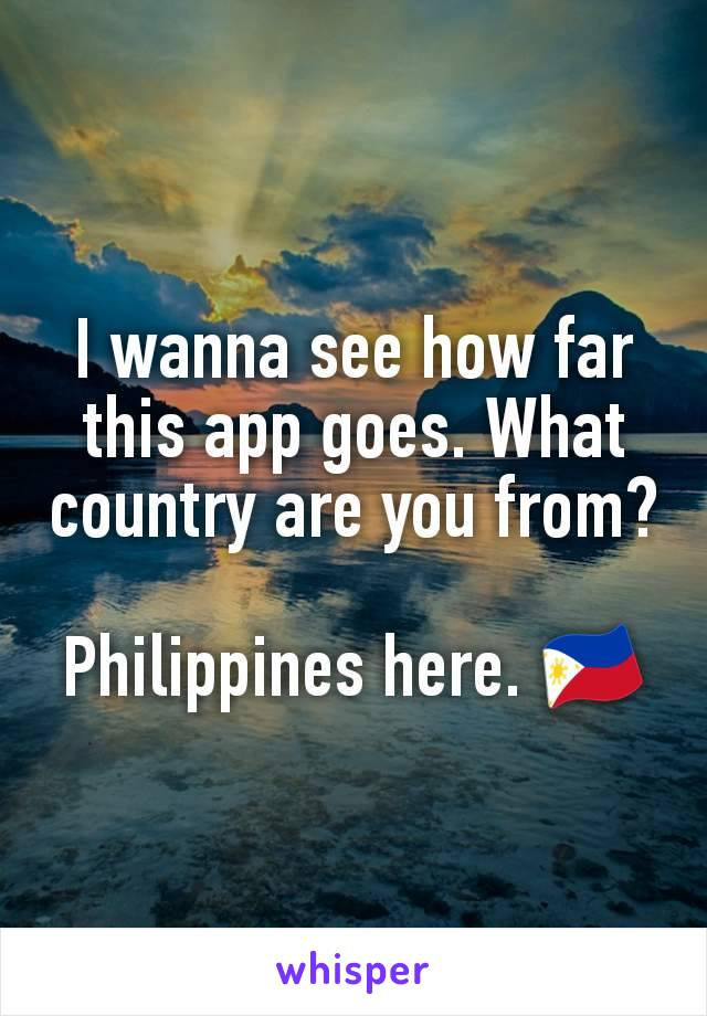 I wanna see how far this app goes. What country are you from?  Philippines here. 🇵🇭