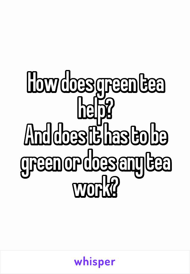 How does green tea help? And does it has to be green or does any tea work?