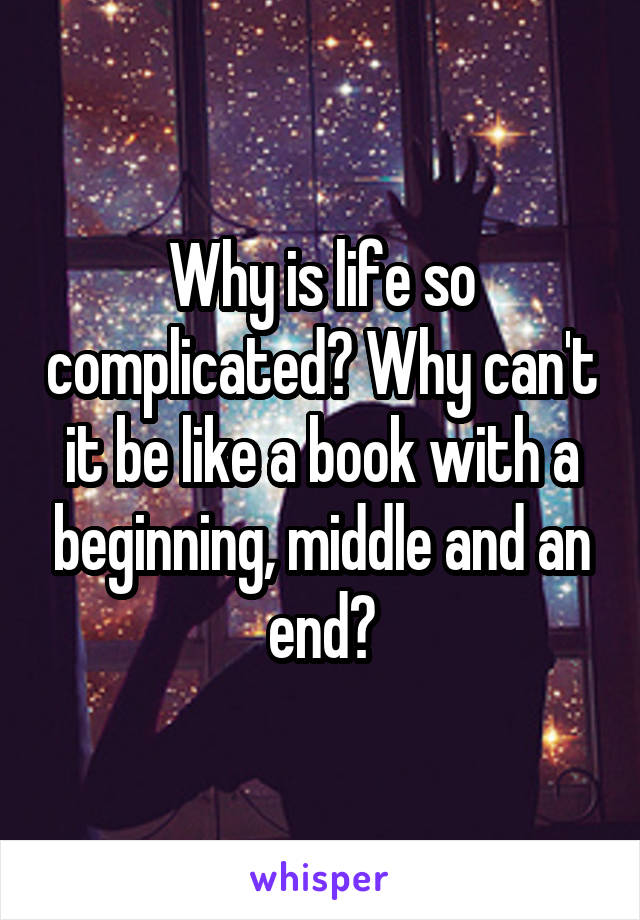 Why is life so complicated? Why can't it be like a book with a beginning, middle and an end?