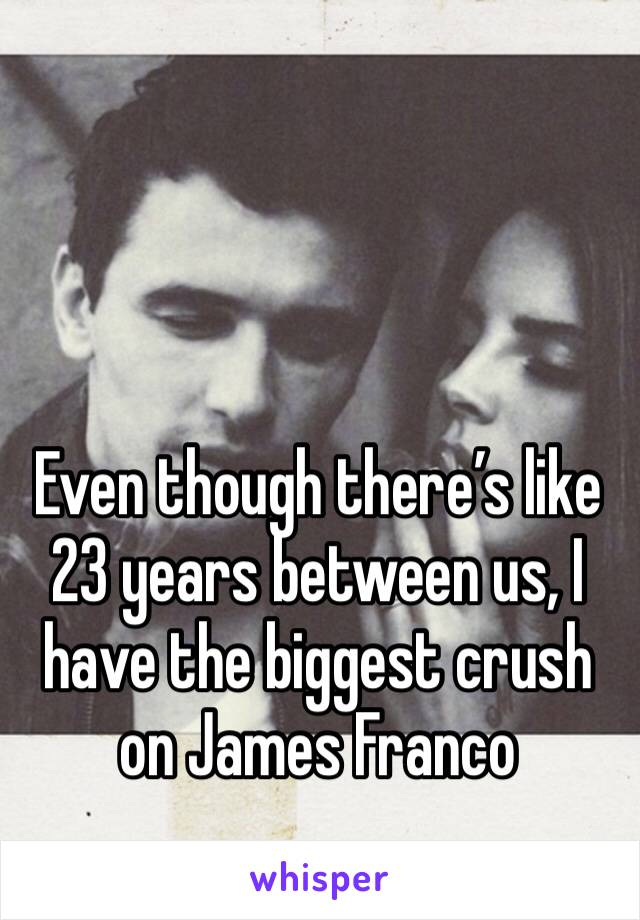 Even though there's like 23 years between us, I have the biggest crush on James Franco