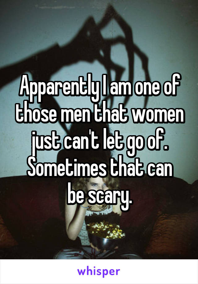 Apparently I am one of those men that women just can't let go of. Sometimes that can be scary.