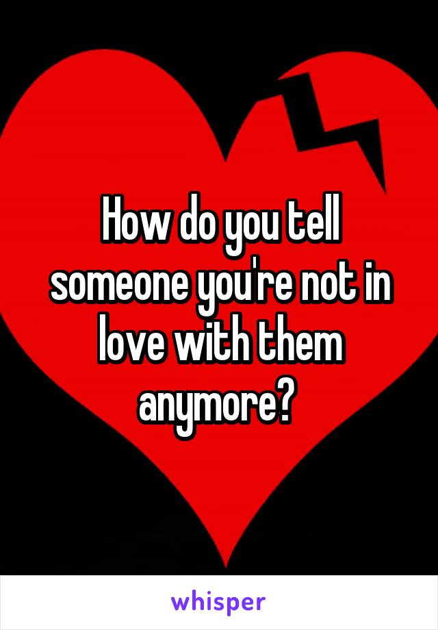 How do you tell someone you're not in love with them anymore?