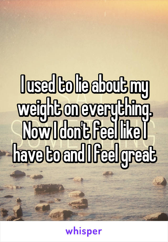 I used to lie about my weight on everything. Now I don't feel like I have to and I feel great