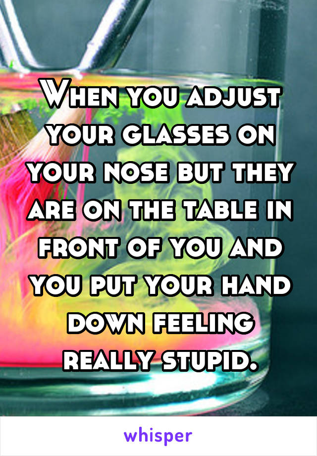 When you adjust your glasses on your nose but they are on the table in front of you and you put your hand down feeling really stupid.