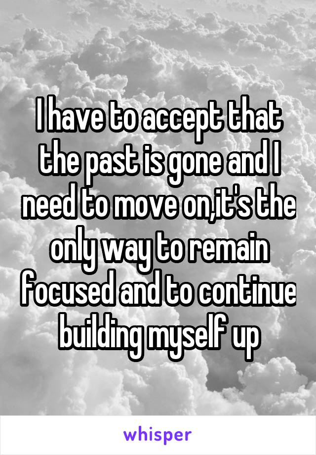 I have to accept that the past is gone and I need to move on,it's the only way to remain focused and to continue building myself up