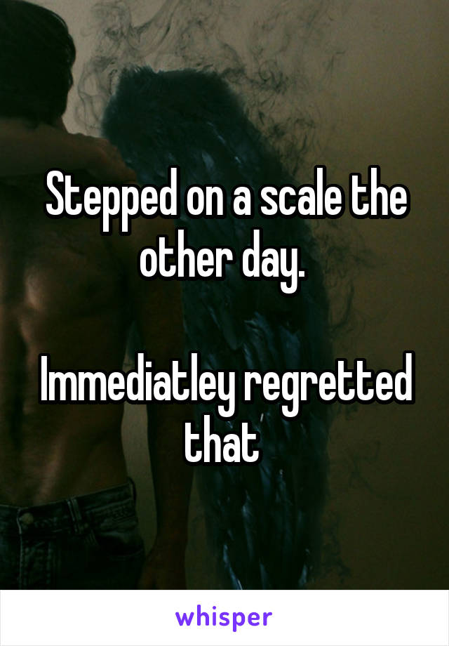 Stepped on a scale the other day.   Immediatley regretted that