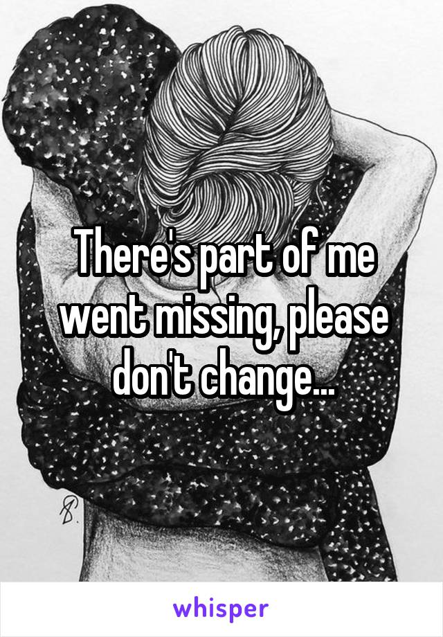 There's part of me went missing, please don't change...