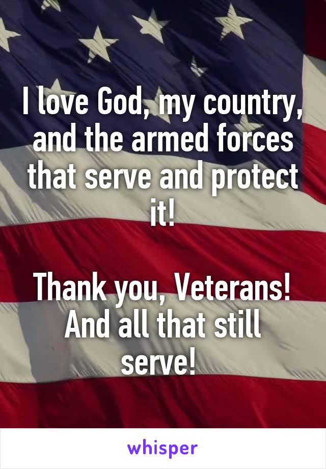 I love God, my country, and the armed forces that serve and protect it!  Thank you, Veterans! And all that still serve!