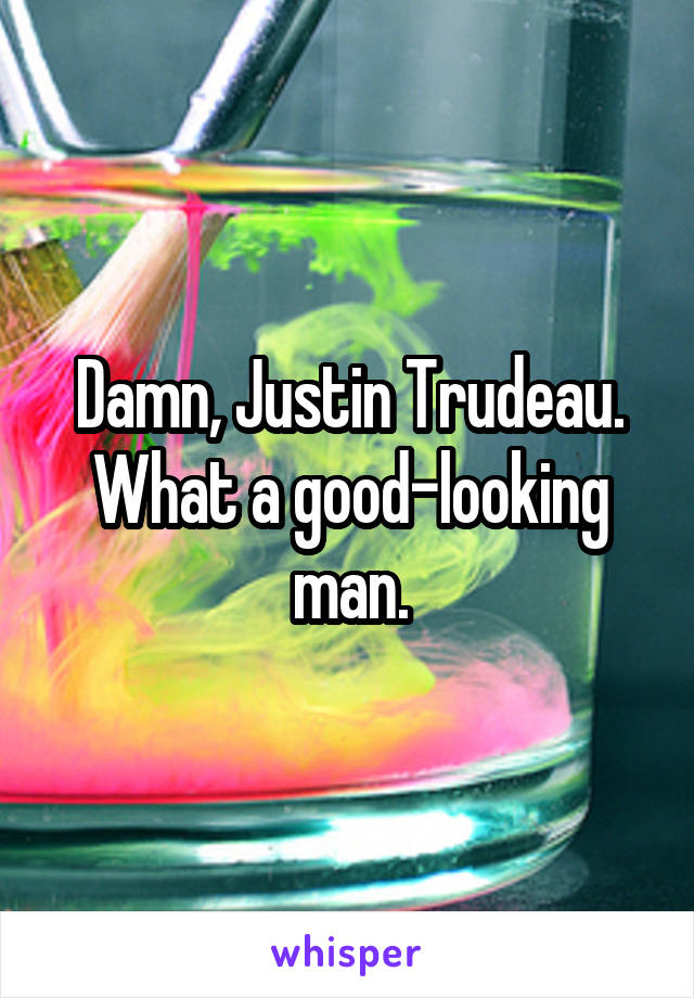 Damn, Justin Trudeau. What a good-looking man.