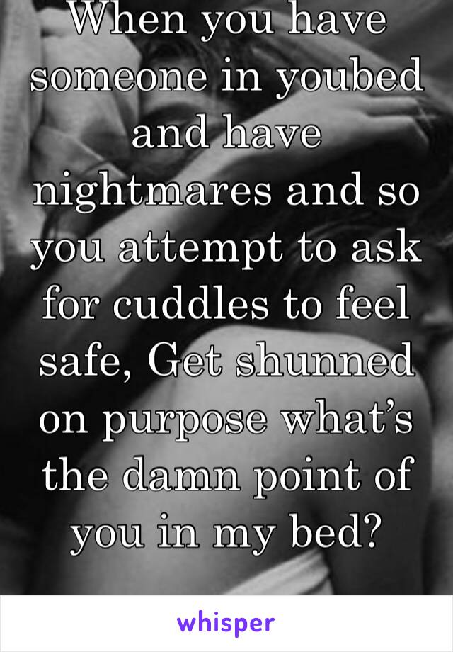 When you have someone in youbed and have nightmares and so you attempt to ask for cuddles to feel safe, Get shunned on purpose what's the damn point of you in my bed?