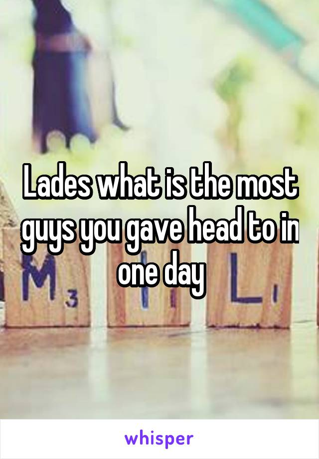 Lades what is the most guys you gave head to in one day