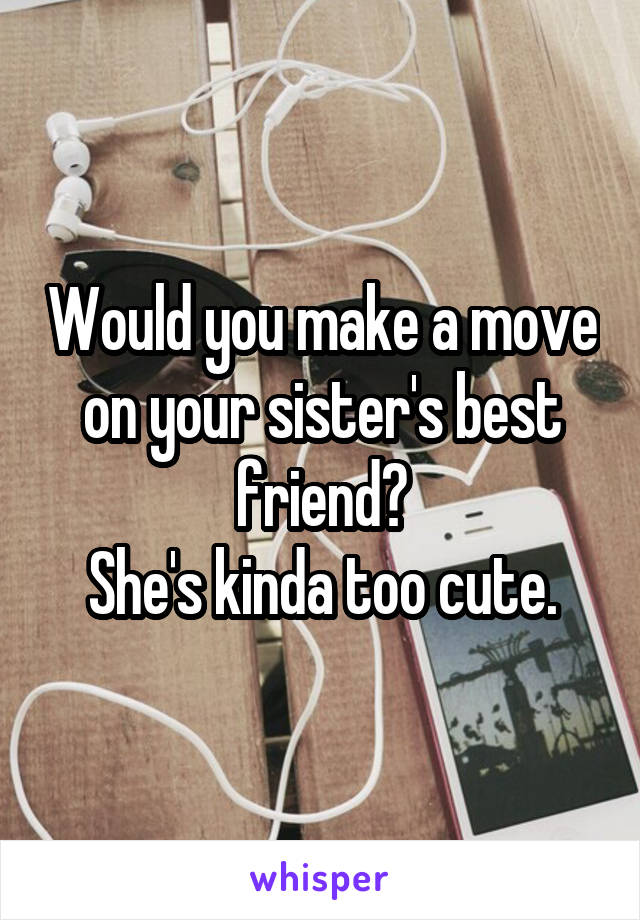 Would you make a move on your sister's best friend? She's kinda too cute.