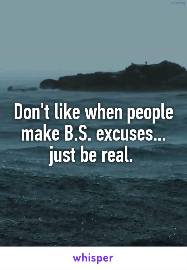 Don't like when people make B.S. excuses... just be real.
