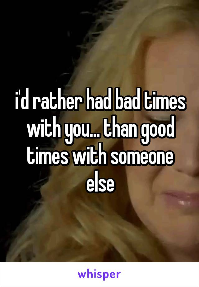 i'd rather had bad times with you... than good times with someone else